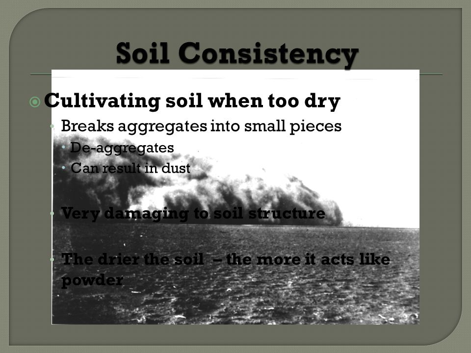 Cultivating soil when too dry Breaks aggregates into small pieces De-aggregates Can result in dust Very damaging to soil structure The drier the soil