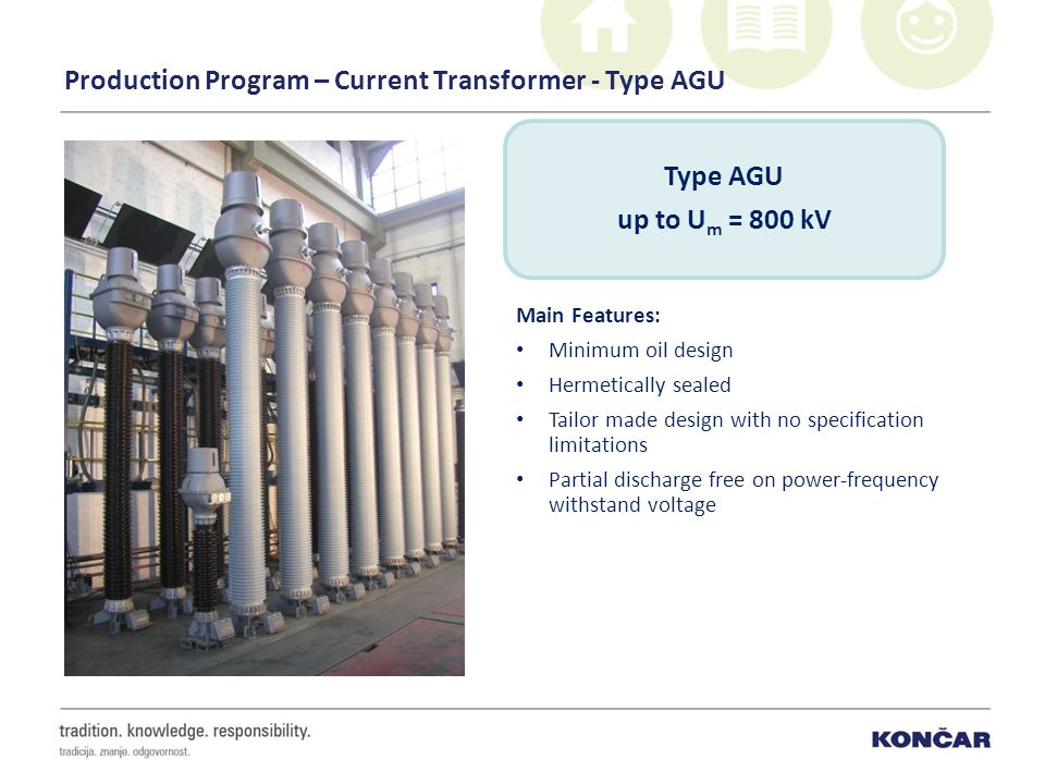 Production Program – Current Transformer - Type AGU Main Features: Minimum oil design Hermetically sealed Tailor made design with no specification limitations Partial discharge free on power-frequency withstand voltage Type AGU up to U m = 800 kV