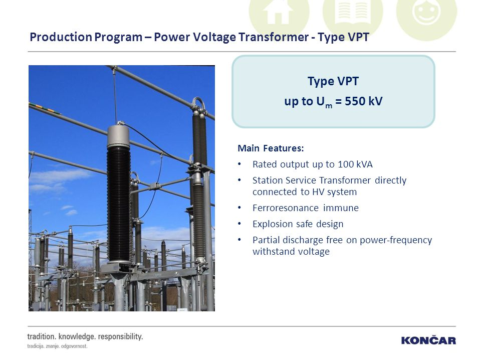 Production Program – Power Voltage Transformer - Type VPT Main Features: Rated output up to 100 kVA Station Service Transformer directly connected to HV system Ferroresonance immune Explosion safe design Partial discharge free on power-frequency withstand voltage Type VPT up to U m = 550 kV