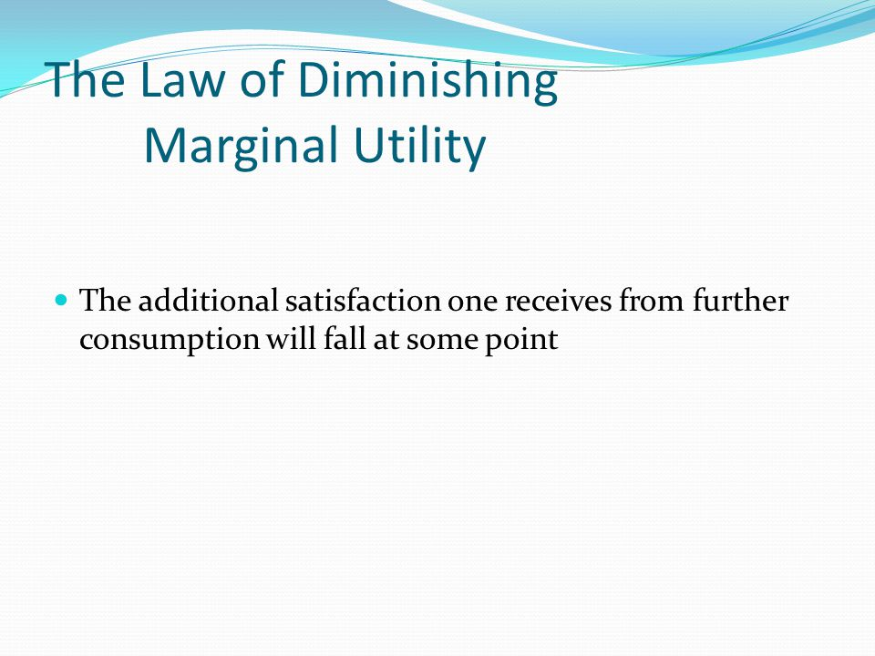 The Law of Diminishing Marginal Utility The additional satisfaction one receives from further consumption will fall at some point
