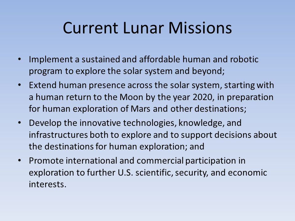 Current Lunar Missions Implement a sustained and affordable human and robotic program to explore the solar system and beyond; Extend human presence across the solar system, starting with a human return to the Moon by the year 2020, in preparation for human exploration of Mars and other destinations; Develop the innovative technologies, knowledge, and infrastructures both to explore and to support decisions about the destinations for human exploration; and Promote international and commercial participation in exploration to further U.S.