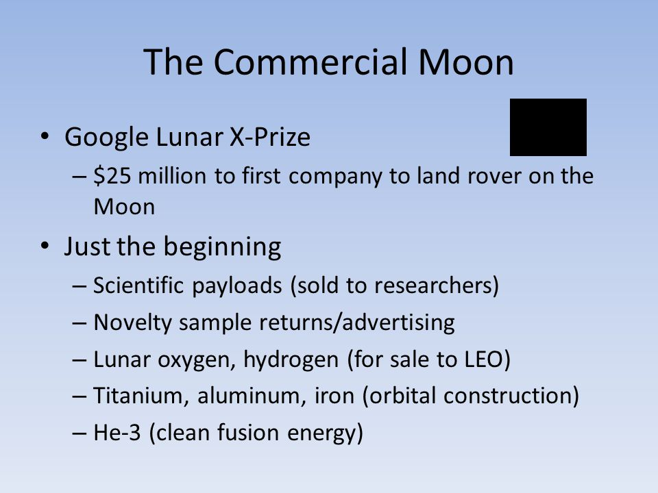 The Commercial Moon Google Lunar X-Prize – $25 million to first company to land rover on the Moon Just the beginning – Scientific payloads (sold to researchers) – Novelty sample returns/advertising – Lunar oxygen, hydrogen (for sale to LEO) – Titanium, aluminum, iron (orbital construction) – He-3 (clean fusion energy)