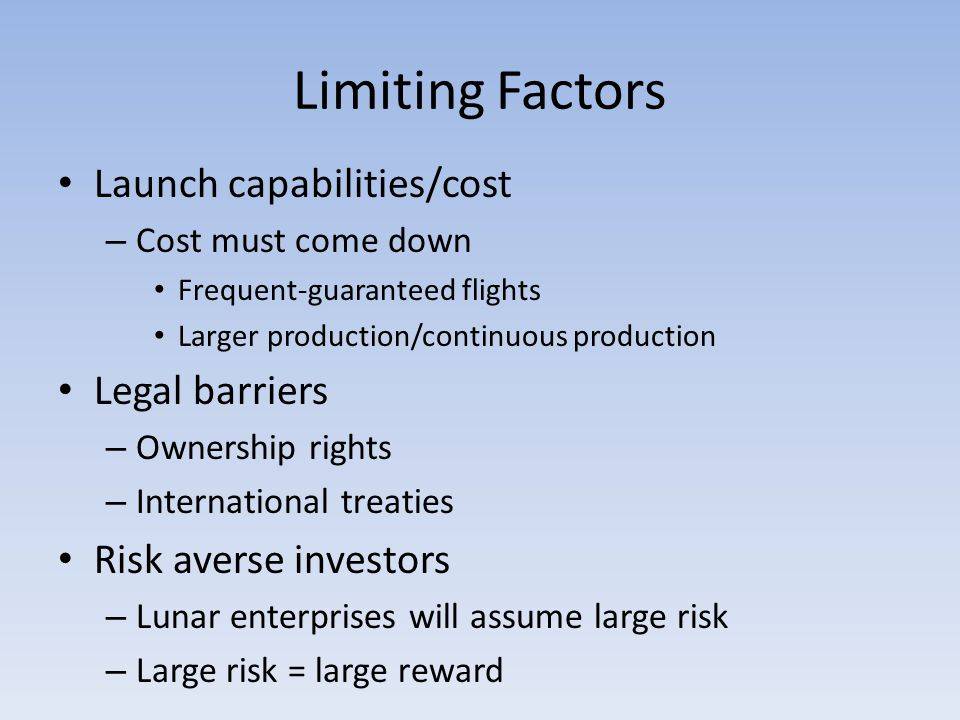 Limiting Factors Launch capabilities/cost – Cost must come down Frequent-guaranteed flights Larger production/continuous production Legal barriers – Ownership rights – International treaties Risk averse investors – Lunar enterprises will assume large risk – Large risk = large reward