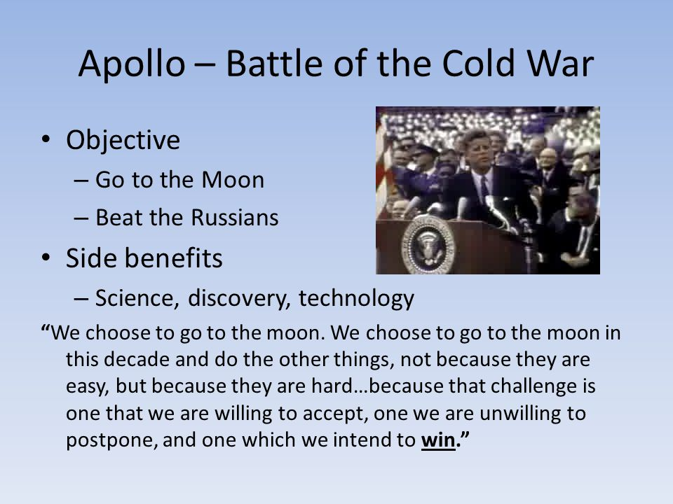 Apollo – Battle of the Cold War Objective – Go to the Moon – Beat the Russians Side benefits – Science, discovery, technology We choose to go to the moon.