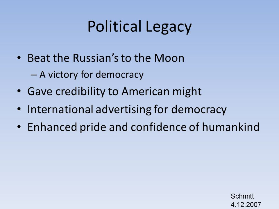 Political Legacy Beat the Russians to the Moon – A victory for democracy Gave credibility to American might International advertising for democracy Enhanced pride and confidence of humankind Schmitt 4.12.2007