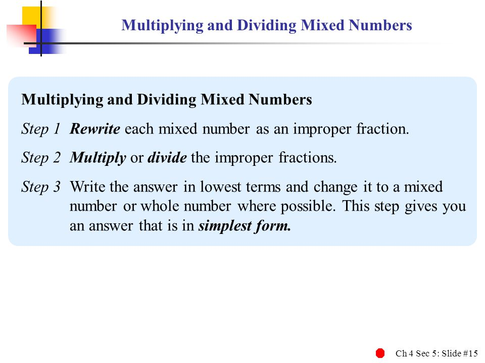 Ch 4 Sec 5: Slide #15 Multiplying and Dividing Mixed Numbers Step 1Rewrite each mixed number as an improper fraction. Step 2Multiply or divide the imp