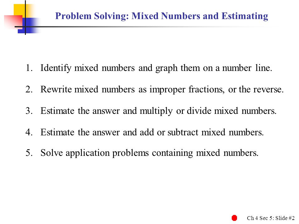 Ch 4 Sec 5: Slide #23 19 6 1 1 Estimating the Answer and Dividing Mixed Numbers EXAMPLE 6 Estimating the Answer and Dividing Mixed Numbers To find the exact answer, first rewrite each mixed number as an improper fraction.