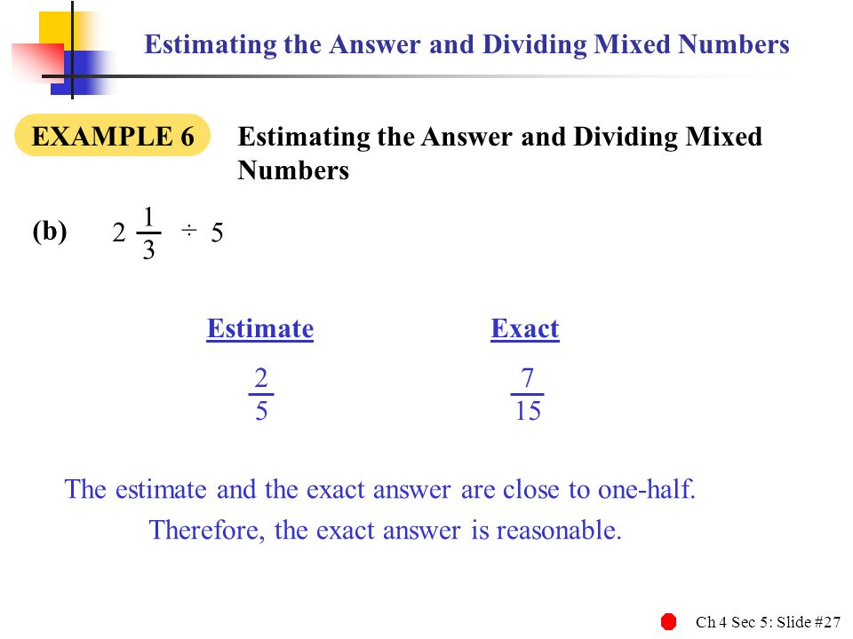 Ch 4 Sec 5: Slide #27 7 15 2 5 Estimating the Answer and Dividing Mixed Numbers EXAMPLE 6 Estimating the Answer and Dividing Mixed Numbers EstimateExa