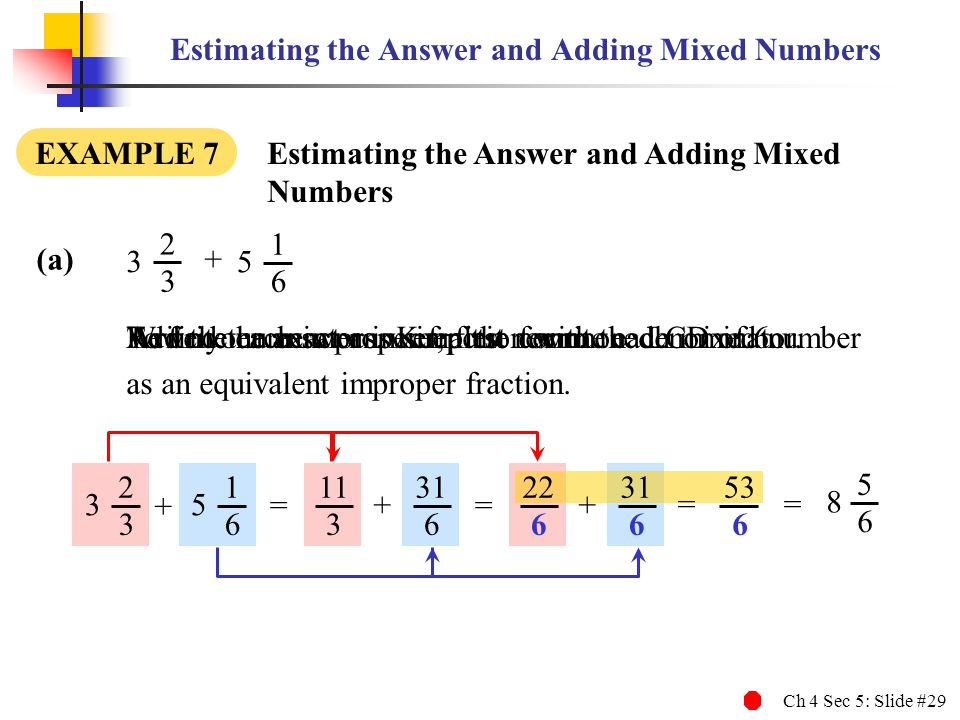 Ch 4 Sec 5: Slide #29 Estimating the Answer and Adding Mixed Numbers EXAMPLE 7 Estimating the Answer and Adding Mixed Numbers To find the exact answer