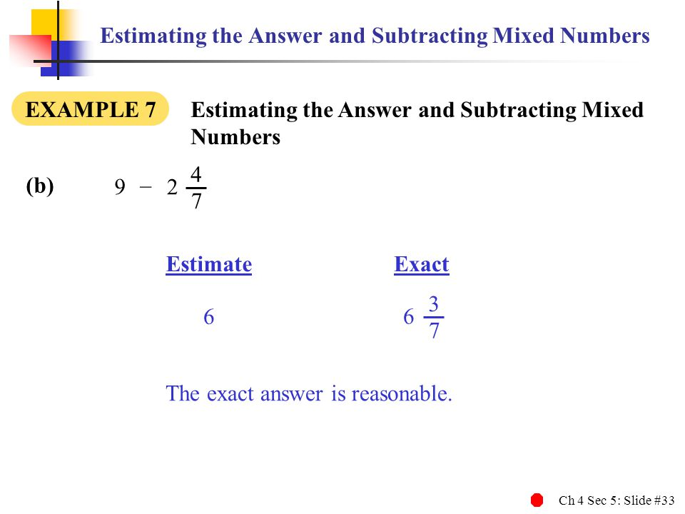 Ch 4 Sec 5: Slide #33 Estimating the Answer and Subtracting Mixed Numbers EXAMPLE 7 Estimating the Answer and Subtracting Mixed Numbers Estimate 3 7 6