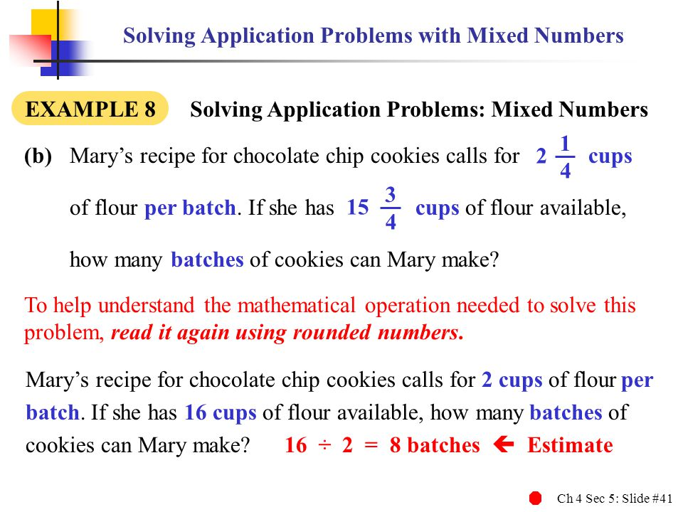 Ch 4 Sec 5: Slide #41 Solving Application Problems with Mixed Numbers (b)Marys recipe for chocolate chip cookies calls for cups of flour per batch. If