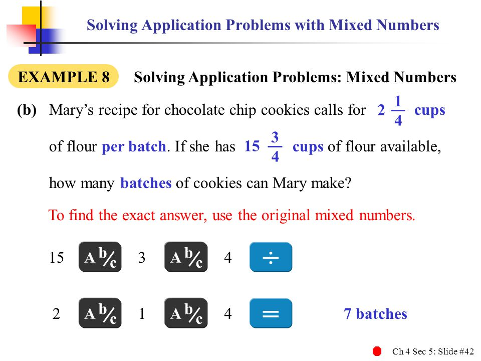 Ch 4 Sec 5: Slide #42 Solving Application Problems with Mixed Numbers EXAMPLE 8 Solving Application Problems: Mixed Numbers To find the exact answer,
