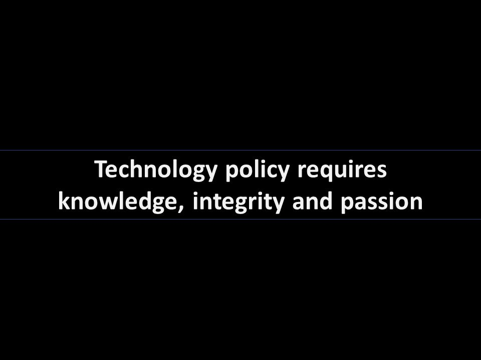 Technology policy requires knowledge, integrity and passion