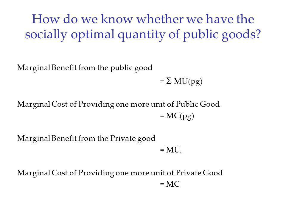 How do we know whether we have the socially optimal quantity of public goods? Marginal Benefit from the public good = MU(pg) Marginal Cost of Providin
