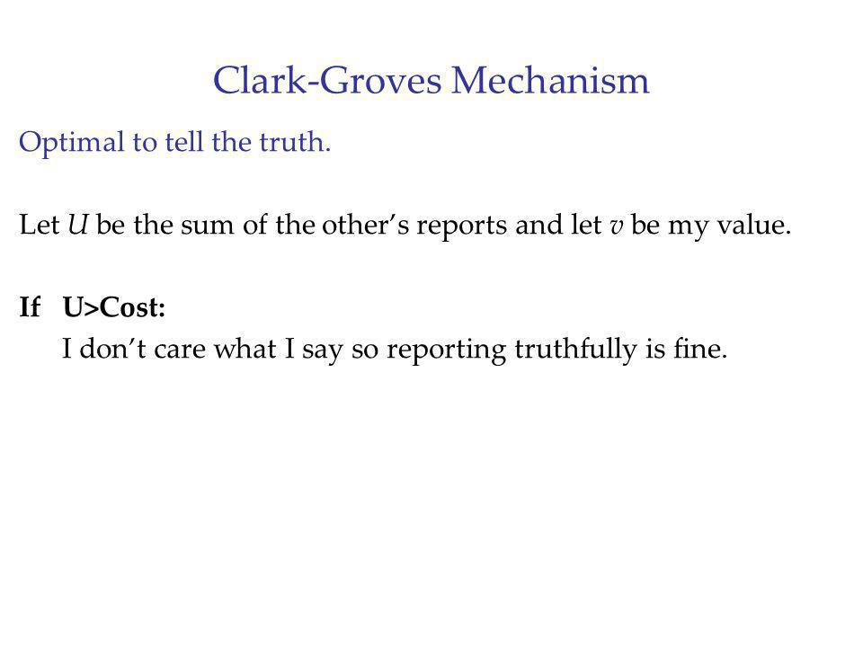 Clark-Groves Mechanism Optimal to tell the truth. Let U be the sum of the others reports and let v be my value. If U>Cost: I dont care what I say so r