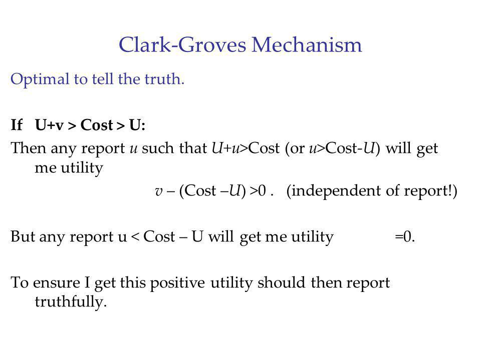 Clark-Groves Mechanism Optimal to tell the truth. If U+v > Cost > U: Then any report u such that U+u>Cost (or u>Cost-U) will get me utility v – (Cost
