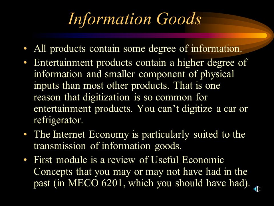 Information Goods All products contain some degree of information. Entertainment products contain a higher degree of information and smaller component