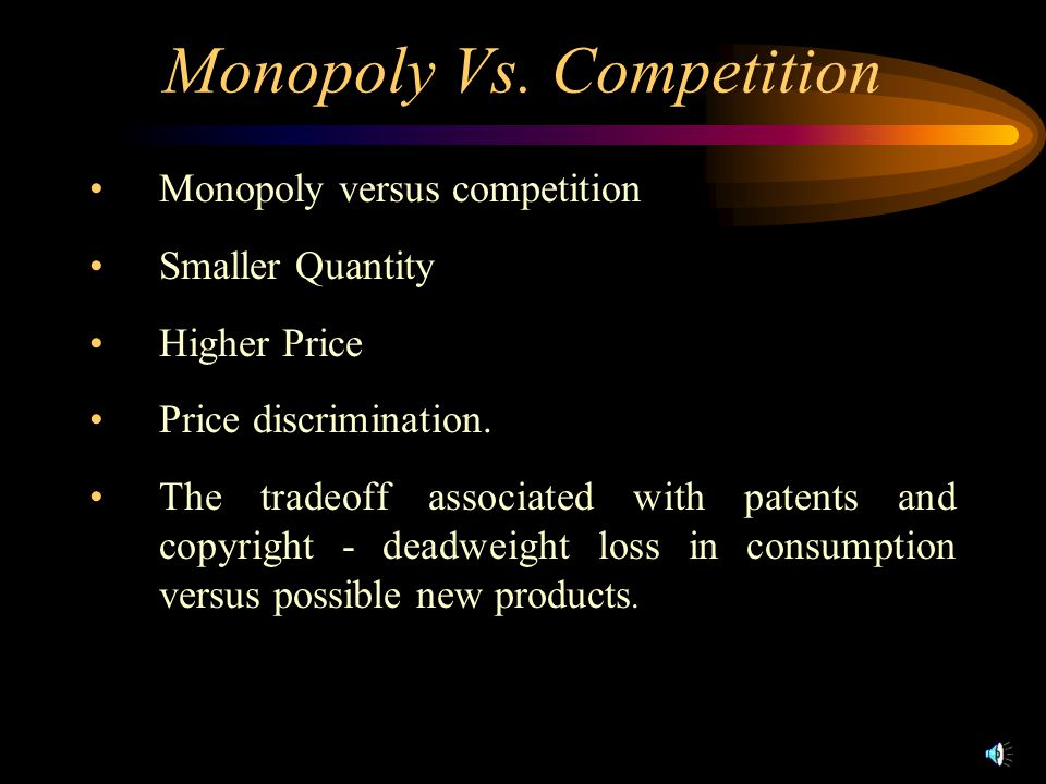 Monopoly Vs. Competition Monopoly versus competition Smaller Quantity Higher Price Price discrimination. The tradeoff associated with patents and copy