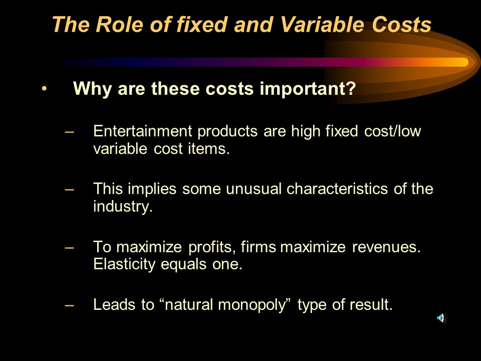 Why are these costs important. –Entertainment products are high fixed cost/low variable cost items.