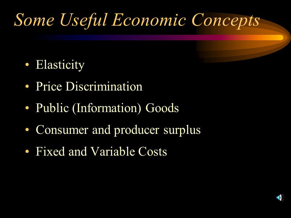 Some Useful Economic Concepts Elasticity Price Discrimination Public (Information) Goods Consumer and producer surplus Fixed and Variable Costs