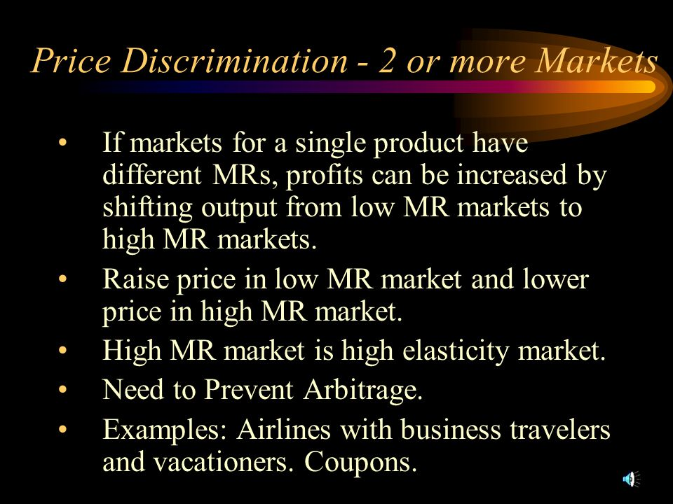 Price Discrimination - 2 or more Markets If markets for a single product have different MRs, profits can be increased by shifting output from low MR m