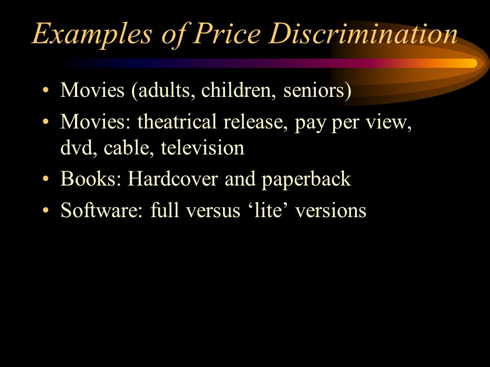 Examples of Price Discrimination Movies (adults, children, seniors) Movies: theatrical release, pay per view, dvd, cable, television Books: Hardcover and paperback Software: full versus lite versions