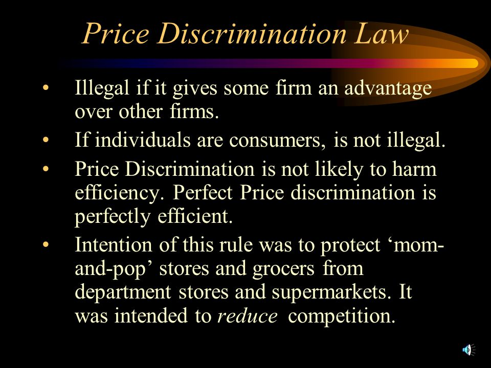 Price Discrimination Law Illegal if it gives some firm an advantage over other firms. If individuals are consumers, is not illegal. Price Discriminati