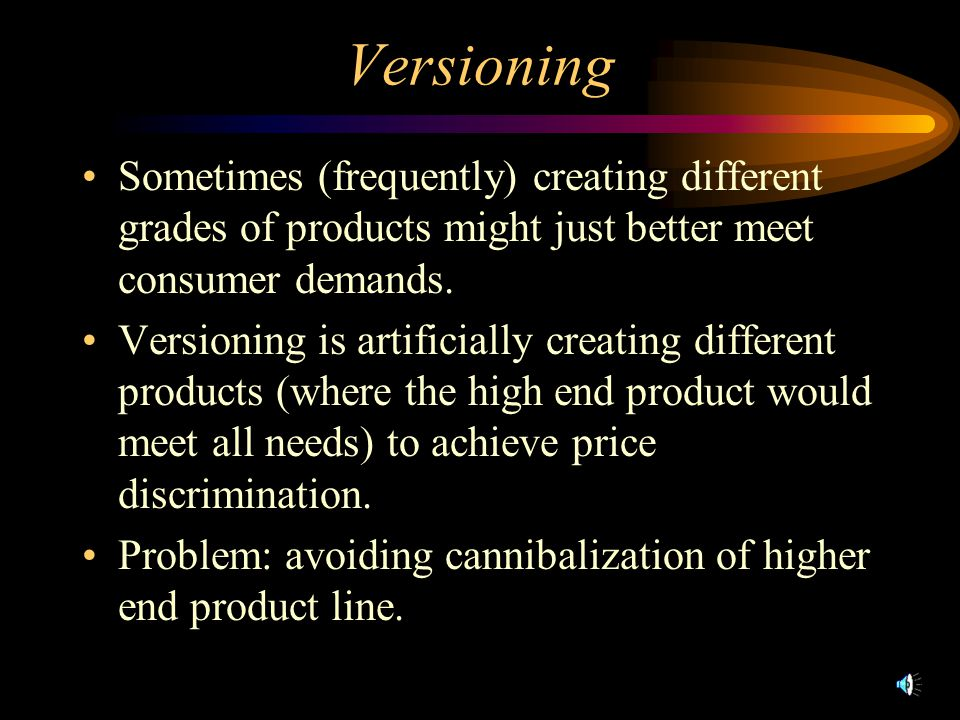 Versioning Sometimes (frequently) creating different grades of products might just better meet consumer demands. Versioning is artificially creating d