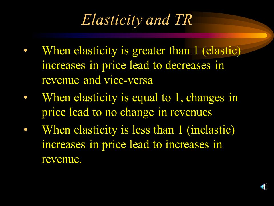 Elasticity and TR When elasticity is greater than 1 (elastic) increases in price lead to decreases in revenue and vice-versa When elasticity is equal to 1, changes in price lead to no change in revenues When elasticity is less than 1 (inelastic) increases in price lead to increases in revenue.