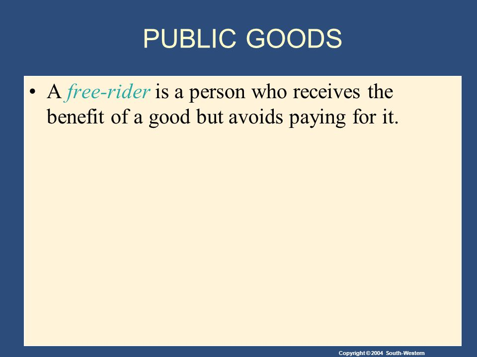 Copyright © 2004 South-Western PUBLIC GOODS A free-rider is a person who receives the benefit of a good but avoids paying for it.
