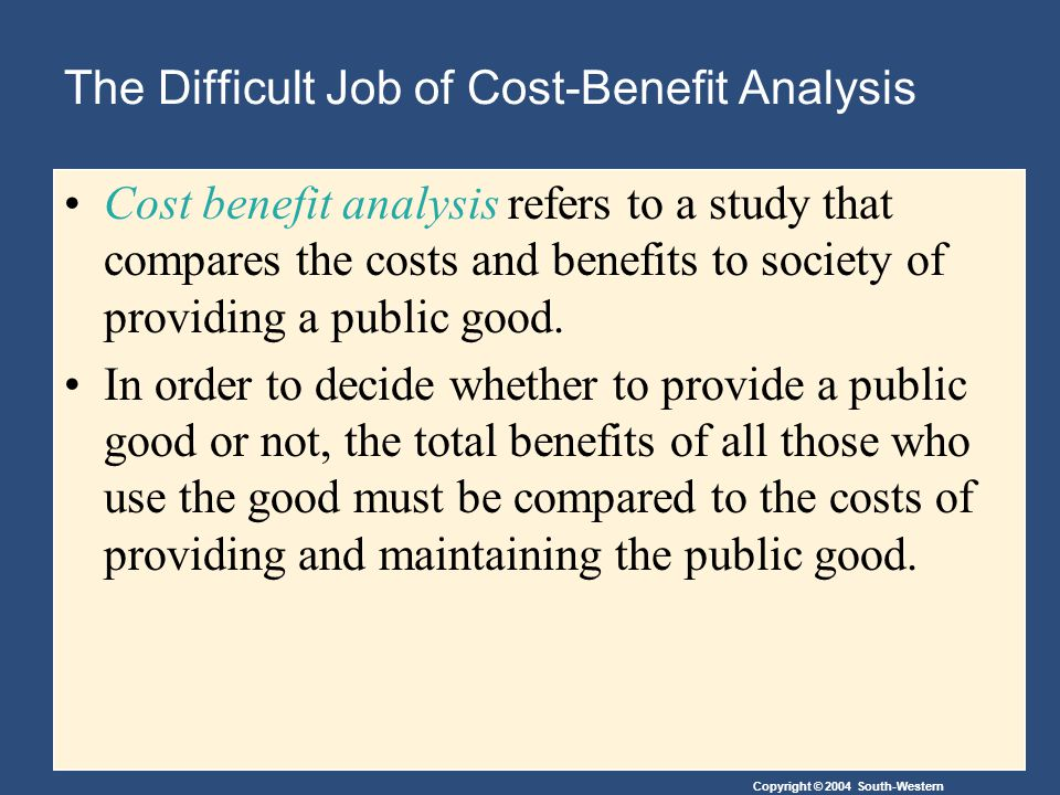 Copyright © 2004 South-Western The Difficult Job of Cost-Benefit Analysis Cost benefit analysis refers to a study that compares the costs and benefits to society of providing a public good.