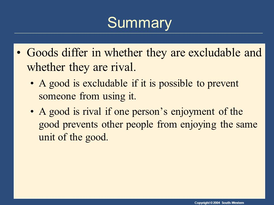 Copyright © 2004 South-Western Summary Goods differ in whether they are excludable and whether they are rival.