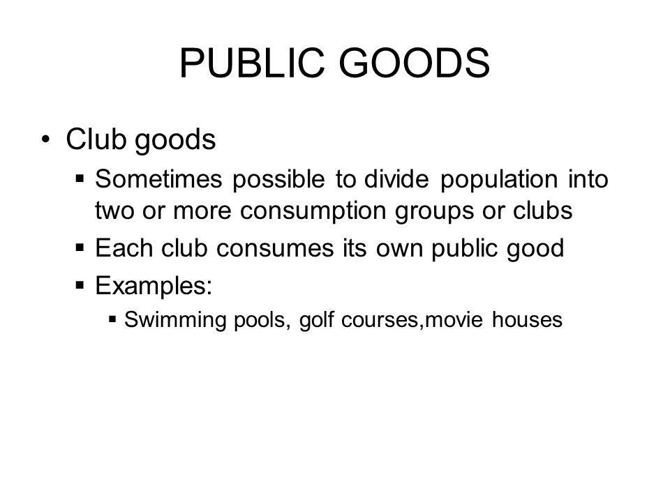 PUBLIC GOODS Club goods Sometimes possible to divide population into two or more consumption groups or clubs Each club consumes its own public good Ex