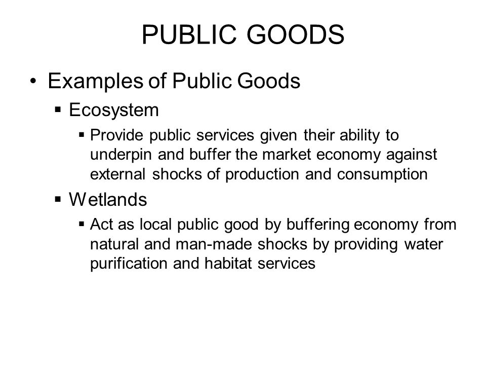 PUBLIC GOODS Examples of Public Goods Ecosystem Provide public services given their ability to underpin and buffer the market economy against external