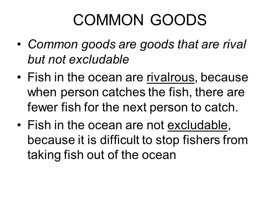 COMMON GOODS Common goods are goods that are rival but not excludable Fish in the ocean are rivalrous, because when person catches the fish, there are