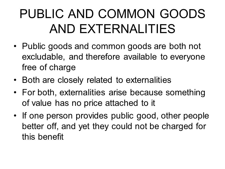 PUBLIC AND COMMON GOODS AND EXTERNALITIES Public goods and common goods are both not excludable, and therefore available to everyone free of charge Bo