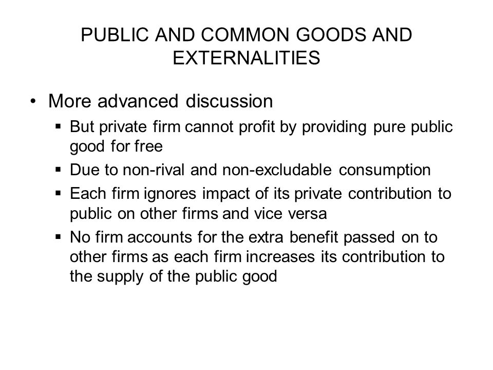 PUBLIC AND COMMON GOODS AND EXTERNALITIES More advanced discussion But private firm cannot profit by providing pure public good for free Due to non-ri