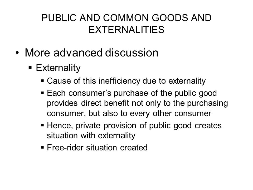 PUBLIC AND COMMON GOODS AND EXTERNALITIES More advanced discussion Externality Cause of this inefficiency due to externality Each consumers purchase o