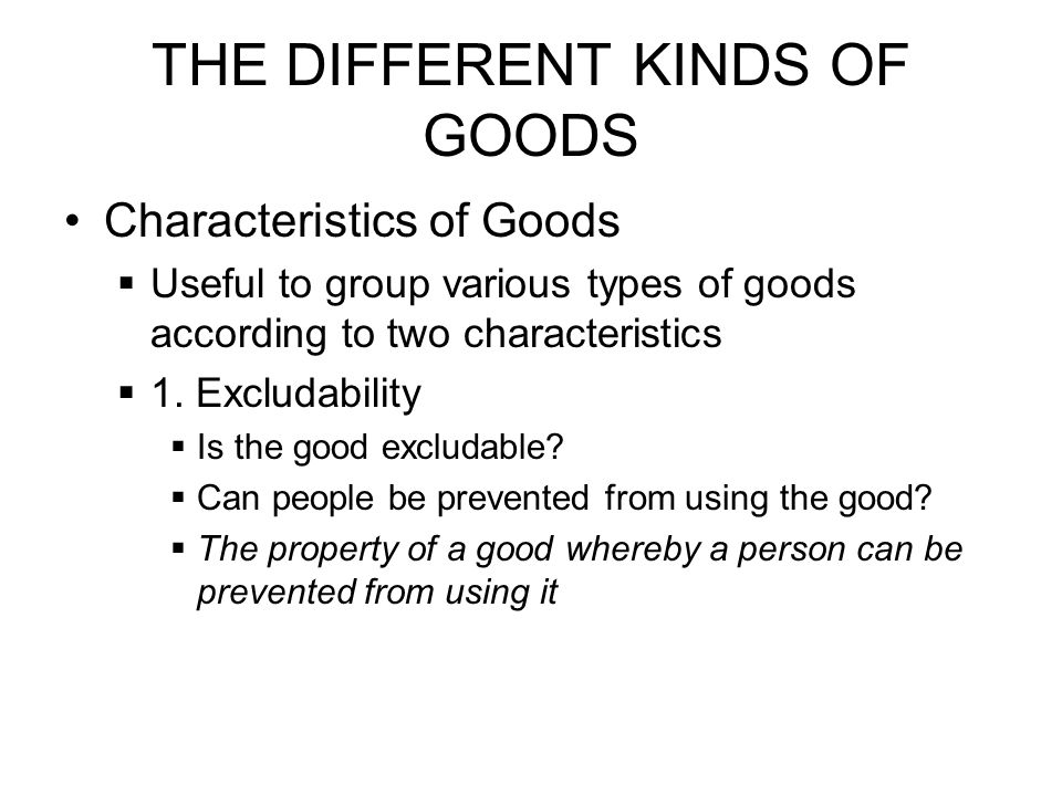 THE DIFFERENT KINDS OF GOODS Characteristics of Goods Useful to group various types of goods according to two characteristics 1. Excludability Is the