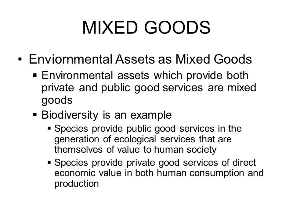 MIXED GOODS Enviornmental Assets as Mixed Goods Environmental assets which provide both private and public good services are mixed goods Biodiversity