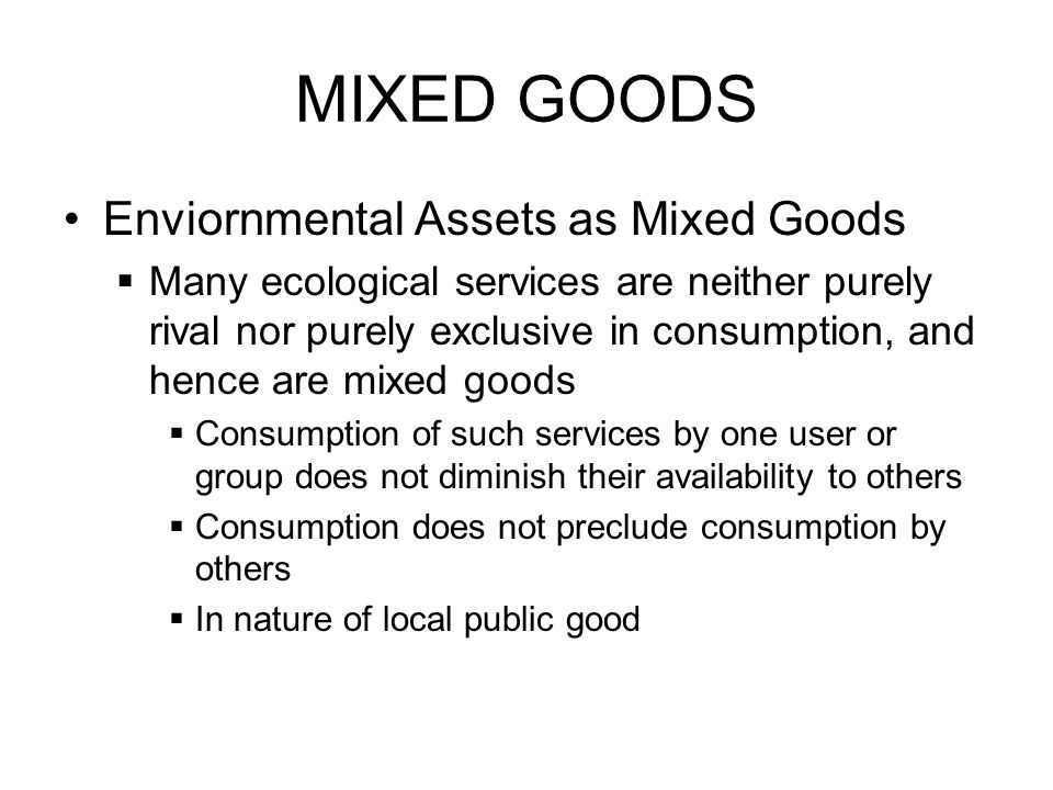 MIXED GOODS Enviornmental Assets as Mixed Goods Many ecological services are neither purely rival nor purely exclusive in consumption, and hence are m
