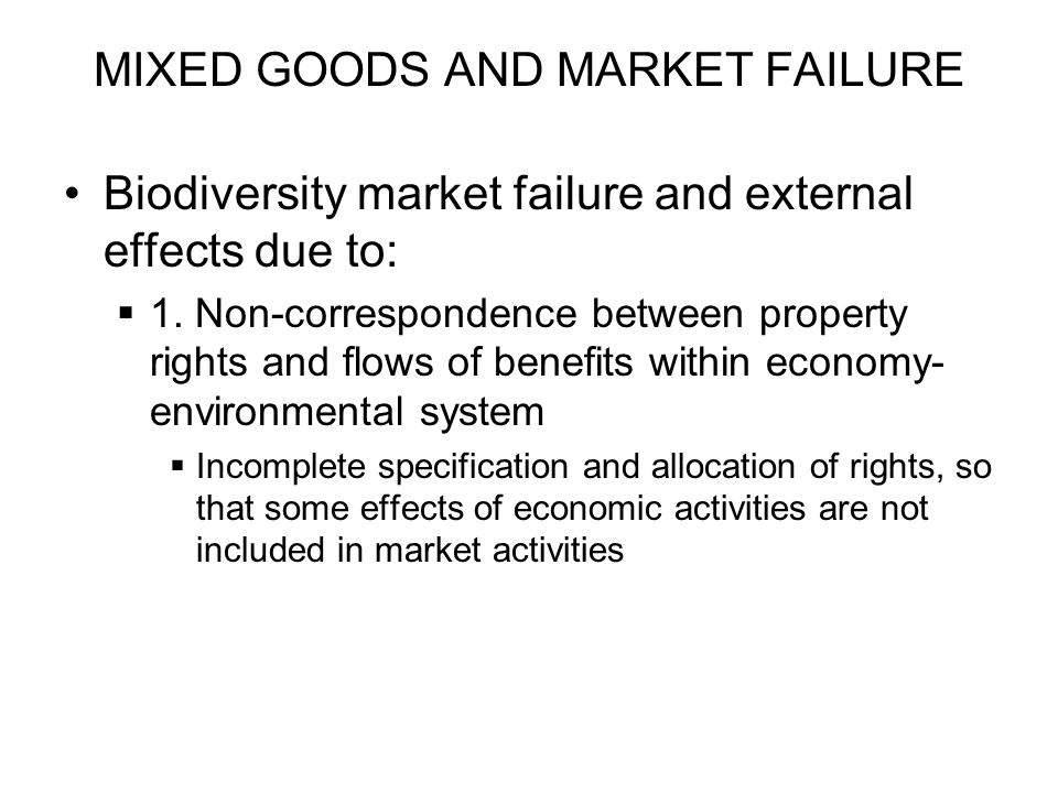 MIXED GOODS AND MARKET FAILURE Biodiversity market failure and external effects due to: 1. Non-correspondence between property rights and flows of ben