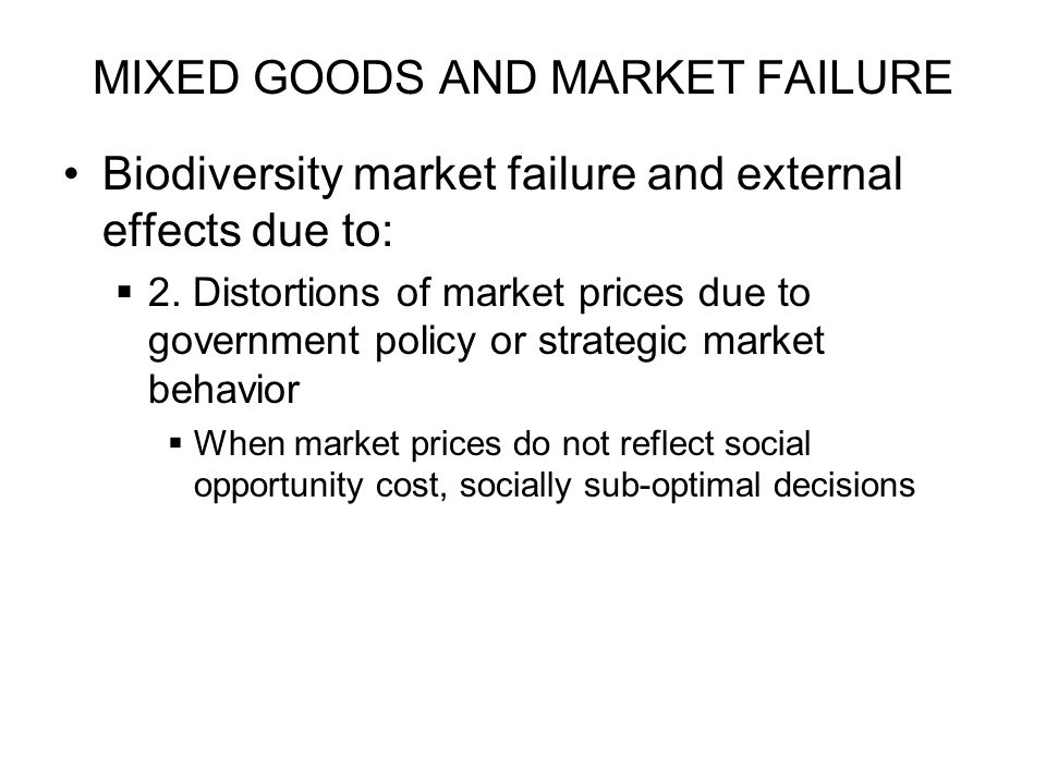 MIXED GOODS AND MARKET FAILURE Biodiversity market failure and external effects due to: 2. Distortions of market prices due to government policy or st