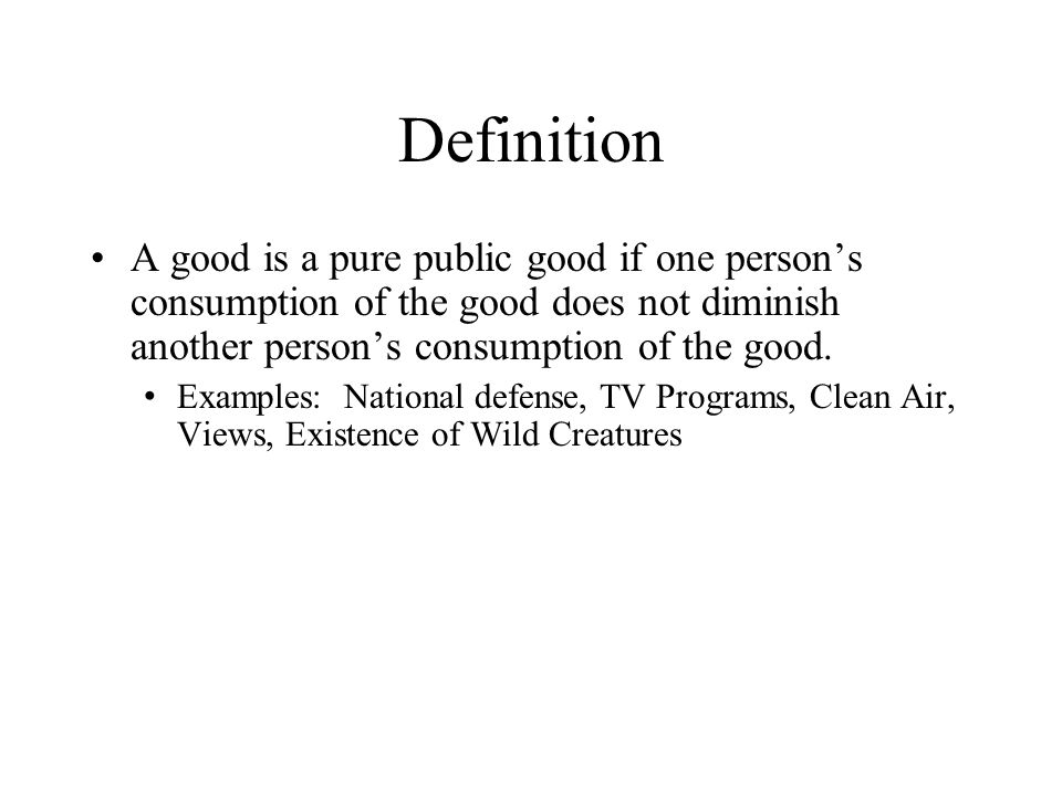 Definition A good is a pure public good if one persons consumption of the good does not diminish another persons consumption of the good. Examples: Na