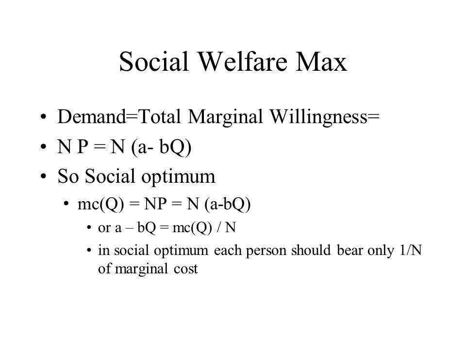 Social Welfare Max Demand=Total Marginal Willingness= N P = N (a- bQ) So Social optimum mc(Q) = NP = N (a-bQ) or a – bQ = mc(Q) / N in social optimum