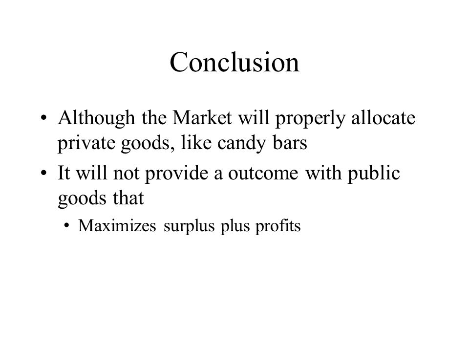 Conclusion Although the Market will properly allocate private goods, like candy bars It will not provide a outcome with public goods that Maximizes su