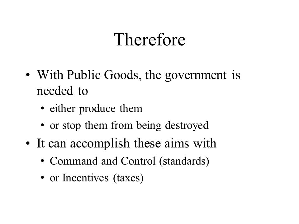 Therefore With Public Goods, the government is needed to either produce them or stop them from being destroyed It can accomplish these aims with Comma