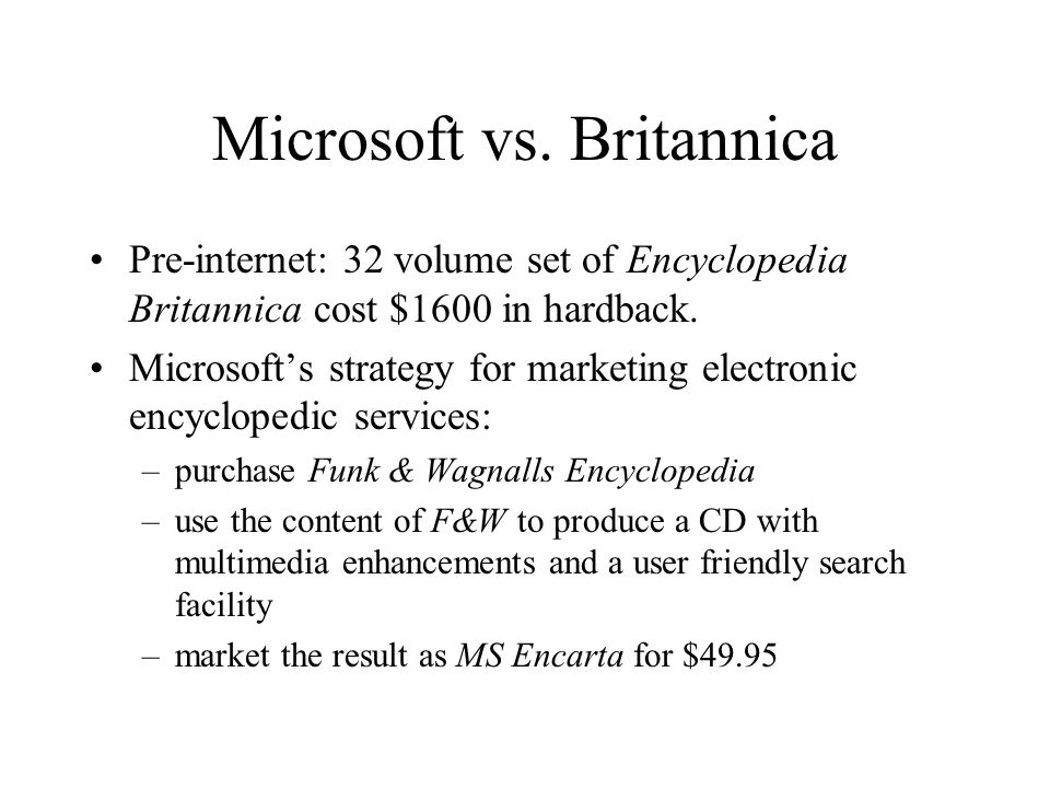 Microsoft vs. Britannica Pre-internet: 32 volume set of Encyclopedia Britannica cost $1600 in hardback. Microsofts strategy for marketing electronic e