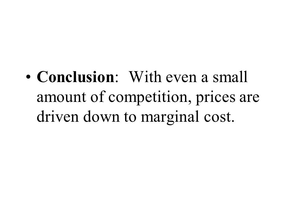 Conclusion: With even a small amount of competition, prices are driven down to marginal cost.