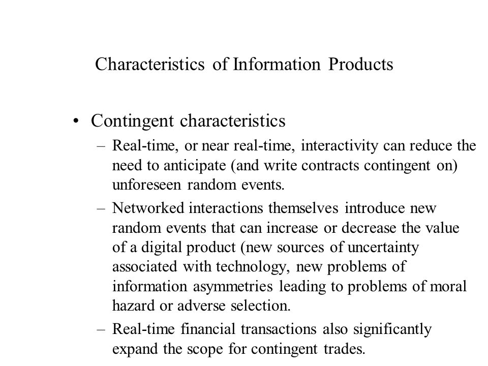 Characteristics of Information Products Contingent characteristics –Real-time, or near real-time, interactivity can reduce the need to anticipate (and